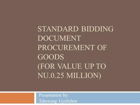 STANDARD BIDDING DOCUMENT PROCUREMENT OF GOODS (FOR VALUE UP TO NU.0.25 MILLION) Presentation by: Tshewang Gyeltshen.