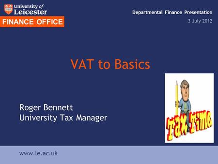 VAT to Basics Roger Bennett University Tax Manager FINANCE OFFICE