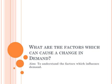 W HAT ARE THE FACTORS WHICH CAN CAUSE A CHANGE IN D EMAND ? Aim: To understand the factors which influence demand.