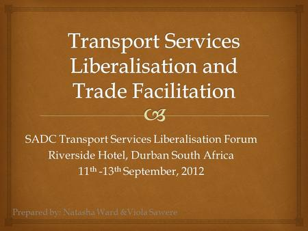 SADC Transport Services Liberalisation Forum Riverside Hotel, Durban South Africa 11 th -13 th September, 2012 Prepared by: Natasha Ward &Viola Sawere.