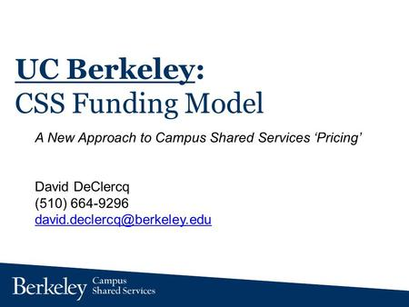 UC Berkeley: CSS Funding Model A New Approach to Campus Shared Services Pricing David DeClercq (510) 664-9296