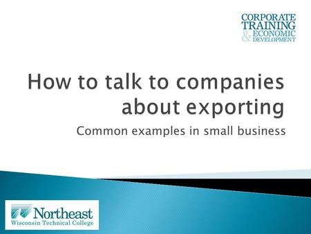 Common examples in small business. Dean Stewart Dean of Corporate Training and Economic Development – NWTC Common challenges faced by small Wisconsin.