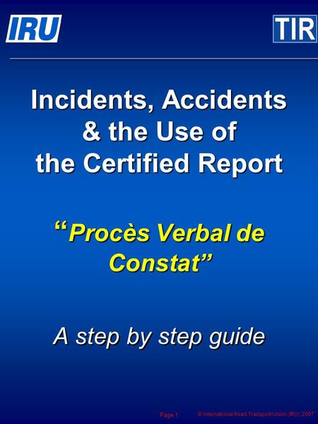 © International Road Transport Union (IRU) 2007 Page 1 Incidents, Accidents & the Use of the Certified Report Procès Verbal de Constat A step by step guide.