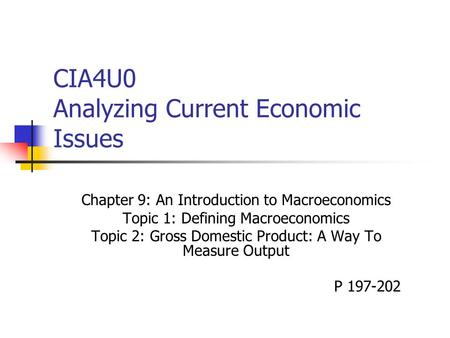 CIA4U0 Analyzing Current Economic Issues Chapter 9: An Introduction to Macroeconomics Topic 1: Defining Macroeconomics Topic 2: Gross Domestic Product: