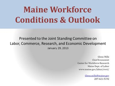 Maine Workforce Conditions & Outlook Presented to the Joint Standing Committee on Labor, Commerce, Research, and Economic Development January 29, 2013.