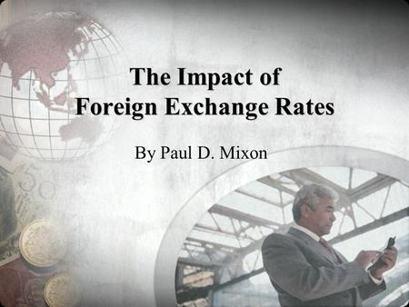 The Impact of Foreign Exchange Rates By Paul D. Mixon.