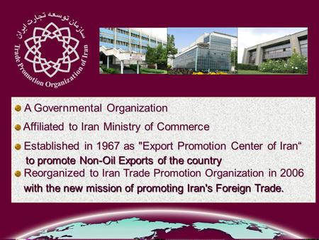 A Governmental Organization Affiliated to Iran Ministry of Commerce Affiliated to Iran Ministry of Commerce Established in 1967 as Export Promotion Center.
