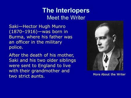 The Interlopers Meet the Writer More About the Writer SakiHector Hugh Munro (1870–1916)was born in Burma, where his father was an officer in the military.