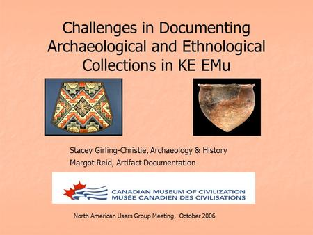Challenges in Documenting Archaeological and Ethnological Collections in KE EMu Stacey Girling-Christie, Archaeology & History Margot Reid, Artifact Documentation.