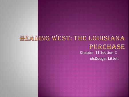 Chapter 11 Section 3 McDougal Littell. Students will be able to : trace the events that led to the purchase of the Louisiana Territory. describe the Lewis.
