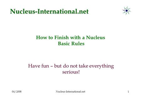 04/2008Nucleus-International.net1 How to Finish with a Nucleus Basic Rules Have fun – but do not take everything serious! Nucleus-International.net.