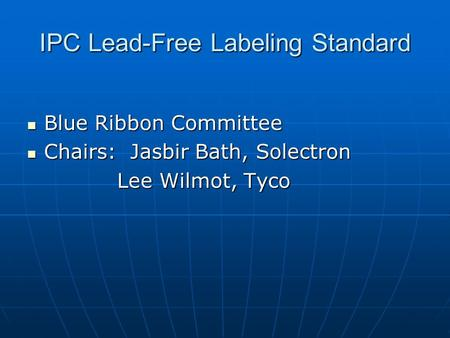 IPC Lead-Free Labeling Standard Blue Ribbon Committee Blue Ribbon Committee Chairs: Jasbir Bath, Solectron Chairs: Jasbir Bath, Solectron Lee Wilmot, Tyco.