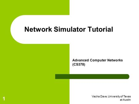 Vacha Dave, University of Texas at Austin 1 Network Simulator Tutorial Advanced Computer Networks (CS378)