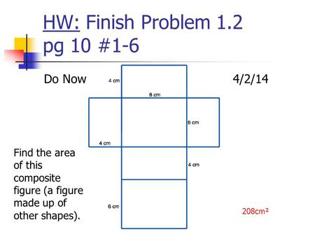 HW: Finish Problem 1.2 pg 10 #1-6 Do Now4/2/14 Find the area of this composite figure (a figure made up of other shapes). 208cm².