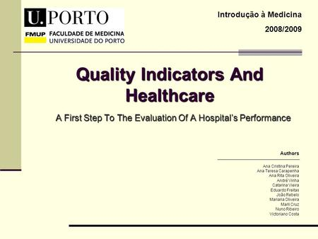 Quality Indicators And Healthcare A First Step To The Evaluation Of A Hospitals Performance Introdução à Medicina 2008/2009 Ana Cristina Pereira Ana Teresa.