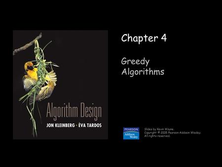 1 Chapter 4 Greedy Algorithms Slides by Kevin Wayne. Copyright © 2005 Pearson-Addison Wesley. All rights reserved.