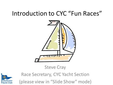 Introduction to CYC Fun Races Steve Cray Race Secretary, CYC Yacht Section (please view in Slide Show mode)