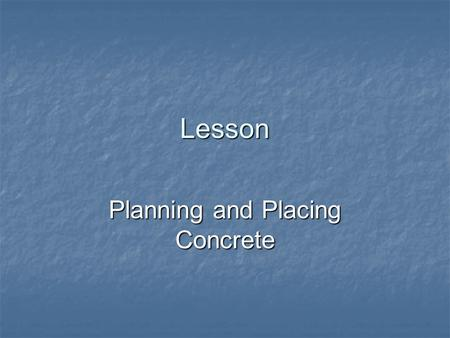 Lesson Planning and Placing Concrete. Student Learning Objectives Describe how to plan the job. Describe how to plan the job. Discuss preparation for.