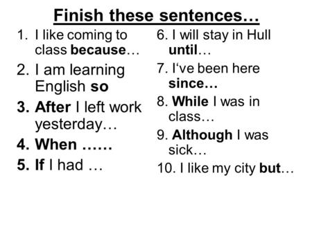 Finish these sentences… 1.I like coming to class because… 2.I am learning English so 3.After I left work yesterday… 4.When …… 5.If I had … 6. I will stay.