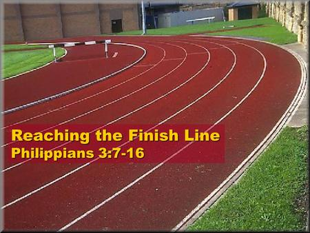 Reaching the Finish Line Philippians 3:7-16. Philippians 3:7-16 7.But everything that was a gain to me, I have considered to be a loss because of Christ.