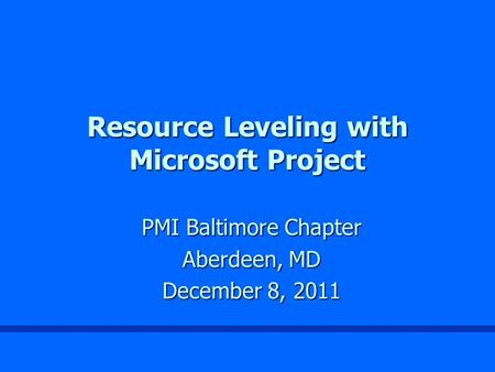 Resource Leveling with Microsoft Project PMI Baltimore Chapter Aberdeen, MD December 8, 2011.