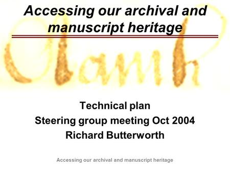 Accessing our archival and manuscript heritage Technical plan Steering group meeting Oct 2004 Richard Butterworth.