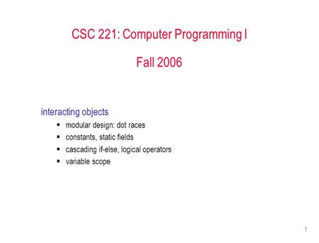 1 CSC 221: Computer Programming I Fall 2006 interacting objects modular design: dot races constants, static fields cascading if-else, logical operators.