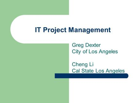 IT Project Management Greg Dexter City of Los Angeles Cheng Li Cal State Los Angeles.