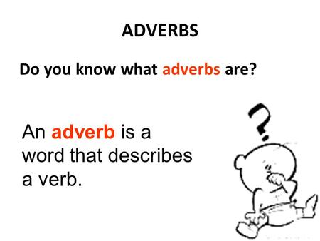 An adverb is a word that describes a verb.