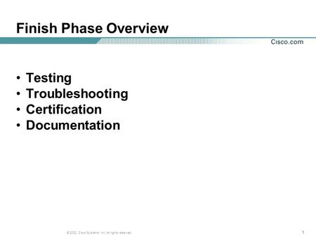 111 © 2002, Cisco Systems, Inc. All rights reserved. Finish Phase Overview Testing Troubleshooting Certification Documentation.