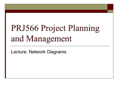 PRJ566 Project Planning and Management Lecture: Network Diagrams.