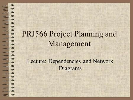 PRJ566 Project Planning and Management Lecture: Dependencies and Network Diagrams.