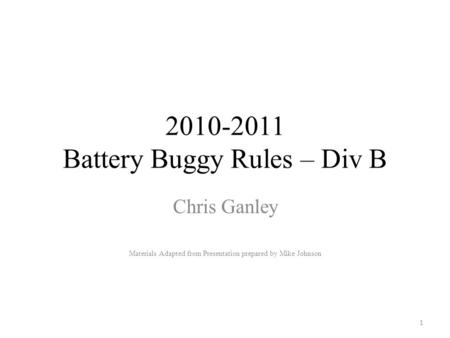2010-2011 Battery Buggy Rules – Div B Chris Ganley Materials Adapted from Presentation prepared by Mike Johnson 1.