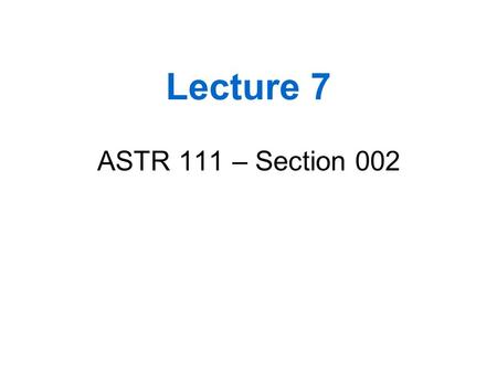 Lecture 7 ASTR 111 – Section 002.