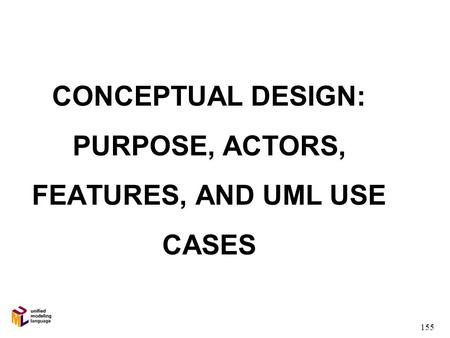 155 CONCEPTUAL DESIGN: PURPOSE, ACTORS, FEATURES, AND UML USE CASES.