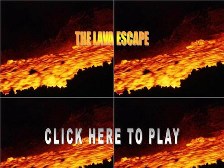 The lava escape. How to play: The object of the game is to get to the finish without touching the lava. You can do so by not moving your mouse on to the.