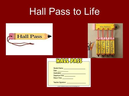 Hall Pass to Life. Graduation Reflect back over school years, friends, teachers, football games, activities Most schools require a Hall Pass for students.