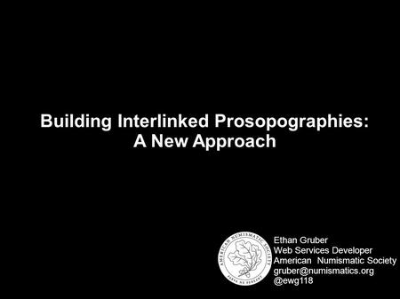 Building Interlinked Prosopographies: A New Approach Ethan Gruber Web Services Developer American Numismatic