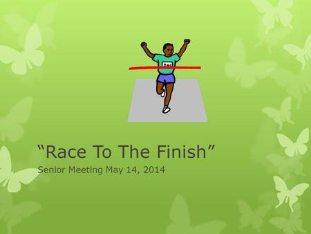 Race To The Finish Senior Meeting May 14, 2014. Important Dates To Remember May 2014 Online Cap and Gown orders deadline: See Ms. Clemmons asap May 15.