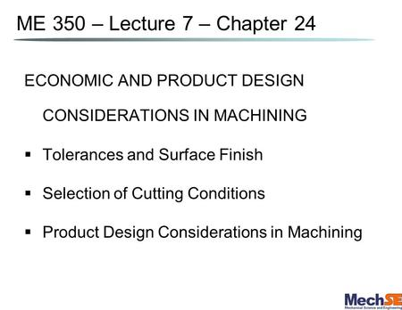 ME 350 – Lecture 7 – Chapter 24 ECONOMIC AND PRODUCT DESIGN CONSIDERATIONS IN MACHINING Tolerances and Surface Finish Selection of Cutting Conditions Product.