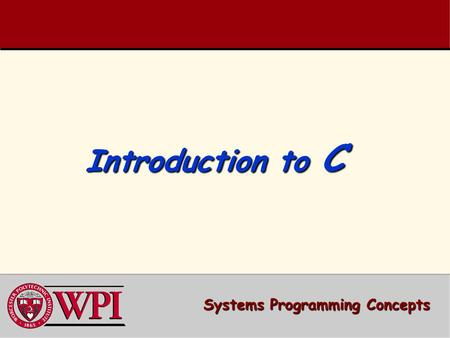 Introduction to C Systems Programming Concepts. Introduction to C A simple C Program A simple C Program –Variable Declarations –printf ( ) Compiling and.