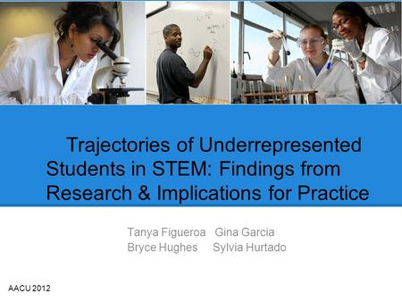 Trajectories of Underrepresented Students in STEM: Findings from Research & Implications for Practice Tanya Figueroa Gina Garcia Bryce Hughes Sylvia Hurtado.
