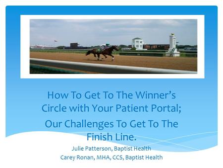 How To Get To The Winners Circle with Your Patient Portal; Our Challenges To Get To The Finish Line. Julie Patterson, Baptist Health Carey Ronan, MHA,
