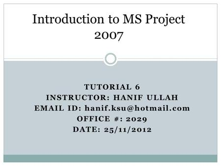 TUTORIAL 6 INSTRUCTOR: HANIF ULLAH  ID: OFFICE #: 2029 DATE: 25/11/2012 Introduction to MS Project 2007.