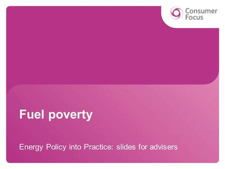 Fuel poverty Energy Policy into Practice: slides for advisers.