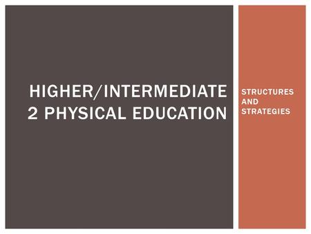 STRUCTURES AND STRATEGIES HIGHER/INTERMEDIATE 2 PHYSICAL EDUCATION.