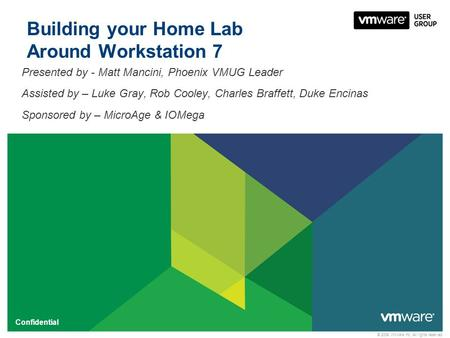 © 2009 VMware Inc. All rights reserved Confidential Building your Home Lab Around Workstation 7 Presented by - Matt Mancini, Phoenix VMUG Leader Assisted.