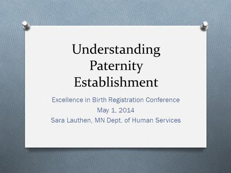 Understanding Paternity Establishment Excellence in Birth Registration Conference May 1, 2014 Sara Lauthen, MN Dept. of Human Services.