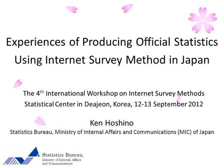 The 4 th International Workshop on Internet Survey Methods Statistical Center in Deajeon, Korea, 12-13 September 2012 Ken Hoshino Statistics Bureau, Ministry.
