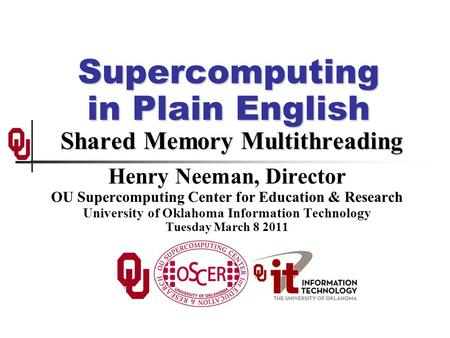 Supercomputing in Plain English <strong>Shared</strong> Memory Multithreading Henry Neeman, Director OU Supercomputing Center for Education & Research University of Oklahoma.